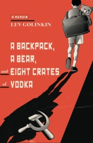 A Backpack, A Bear, and Eight Crates of Vodka, a memoir by Lev Golinkin
